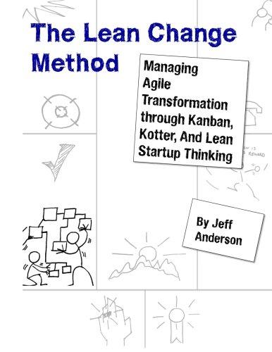 The Lean Change Method: Managing Agile Organizational Transformation Using Kanban, Kotter, and Lean Startup Thinking