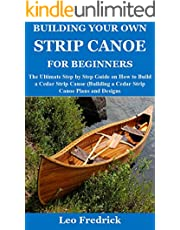 BUILDING YOUR OWN STRIP CANOE FOR BEGINNERS: The Ultimate Step by Step Guide on How to Build a Cedar Strip Canoe (Building a Cedar Strip Canoe Plans and Designs