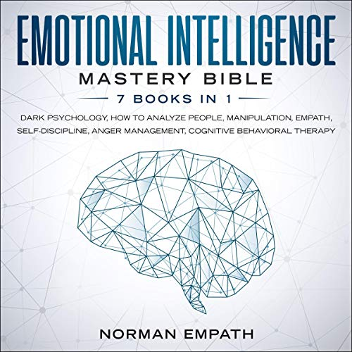 Emotional Intelligence Mastery Bible: 7 Books in 1: Dark Psychology, How to Analyze People, Manipulation, Empath, Self-Discipline, Anger Management, Cognitive Behavioral Therapy