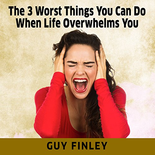 The 3 Worst Things You Can Do When Life Overwhelms You audiobook cover art