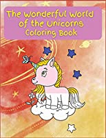 The Wonderful World of the Unicorns: Activity Book for Children, 21 Coloring Unicorn Designs, Ages 2-4, 4-8. Easy, large picture for coloring with Unicorns. Great Gift for Boys & Girls