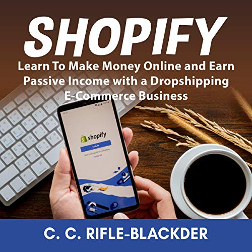 Shopify: Learn to Make Money Online and Earn Passive Income with a Dropshipping E-Commerce Business cover art