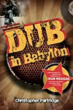 Dub in Babylon: Understanding the Evolution and Significance of Dub Reggae in Jamaica and Britain from King Tubby to Post-Punk