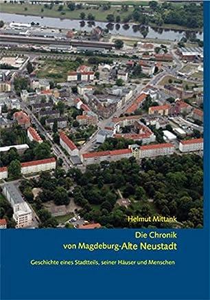 Die Chronik von Magdeburg-Alte Neustadt: Geschichte eines Stadtteils, seiner Häuser und Menschen