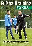 Fußballtraining Fokus: Saisonvorbereitung - Taktik vermitteln, Kondition trainieren, ein Team bilden (fussballtraining Fokus / Eine Publikationsreihe des Deutschen Fußball-Bundes)