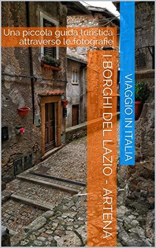I Borghi del Lazio - Artena: Una piccola guida turistica attraverso le fotografie (Italian Edition)