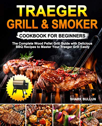 Traeger Grill & Smoker Cookbook for Beginners: The Complete Wood Pellet Grill Guide with Delicious BBQ Recipes to Master Your Traeger Grill Easily