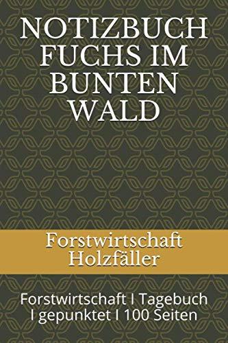 NOTIZBUCH FUCHS IM BUNTEN WALD: Forstwirtschaft I Tagebuch I gepunktet I 100 Seiten
