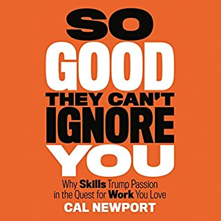 So Good They Can't Ignore You     Why Skills Trump Passion in the Quest for Work You Love              Written by:                                                                                                                                 Cal Newport                               Narrated by:                                                                                                                                 Dave Mallow                      Length: 6 hrs and 28 mins     68 ratings     Overall 4.4