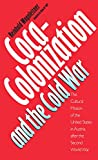 Coca-Colonization and the Cold War: The Cultural Mission of the United States and Austria After the Second World War: The Cultural Mission of the United States in Austria After the Second World War - Reinhold Wagnleitner