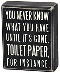 Primitives by Kathy decorative mini box sign Sign measures 4 x 5-inches; designed to freely stand on its own or hang on a wall Reads: You Never Know What You've Got Until It's Gone. Toilet Paper For Instance. Frame has sanding on surfaces, with round...