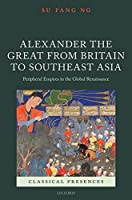 Alexander the Great from Britain to Southeast Asia: Peripheral Empires in the Global Renaissance (Classical Presences)