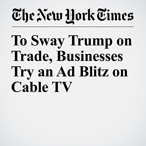 To Sway Trump on Trade, Businesses Try an Ad Blitz on Cable TV copertina