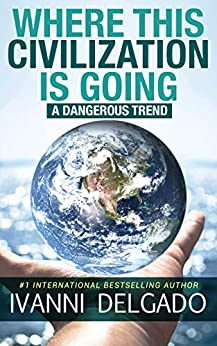 Where This Civilization is Going: A Dangerous Trend by [Ivanni Delgado]