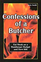 Confessions of a Butcher-eat steak on a hamburger budget and save by John Louis Smith (2006) Paperback