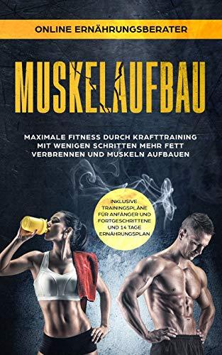 Muskelaufbau - Maximale Fitness durch Krafttraining Mit wenigen Schritten mehr Fett verbrennen und Muskeln aufbauen: inklusive Trainingspläne für Anfänger, Fortgeschrittene und 14 Tage Ernährungsplan