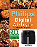 Philips Digital Airfryer Cookbook for Beginners: 600 Amazingly Easy and Crispy Philips Digital Airfryer Recipes That Your Whole Family Will Love