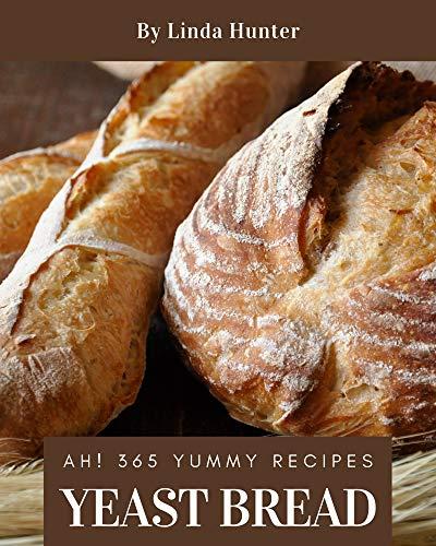 Ah! 365 Yummy Yeast Bread Recipes: Best-ever Yummy Yeast Bread Cookbook for Beginners
