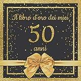 Il libro d'oro dei miei 50 anni: Libro degli ospiti per il 50° compleanno con 100 pagine per le congratulazioni e auguri di compleanno - un bel idea ... - 21x21cm - Copertina: nastro dorato