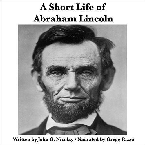A Short Life of Abraham Lincoln Condensed from Nicolay & Hay's Abraham Lincoln: A History audiobook cover art