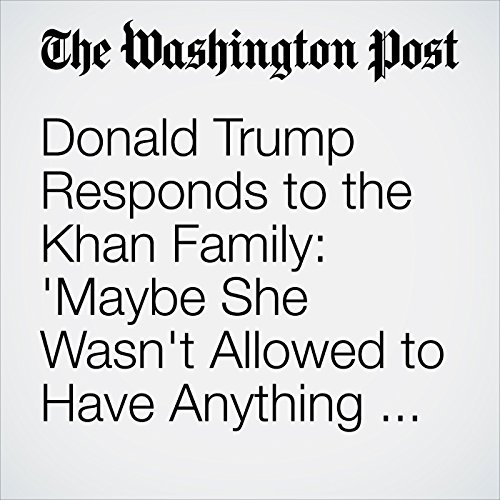 Donald Trump Responds to the Khan Family: 'Maybe She Wasn't Allowed to Have Anything to Say' cover art