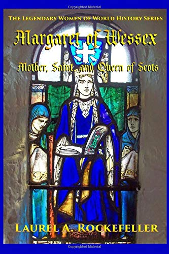 Margaret of Wessex: Mother, Saint, and Queen of Scots (The Legendary Women of World History)