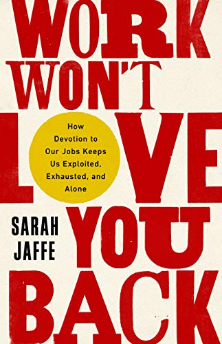 Image of Work Won't Love You Back: How Devotion to Our Jobs Keeps Us Exploited, Exhausted, and Alone