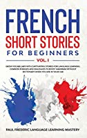 French Short Stories for Beginners Vol. 1: Grow Vocabulary with Captivating Stories for Language Learning. Common Phrases and Dialogues to Boost Grammar Without Dictionary When You Are in Your Car (Learn the French Words with Novels Even While You Sleep)