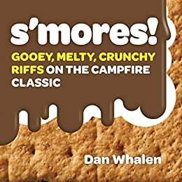 S'mores!: Gooey, Melty, Crunchy Riffs on the Campfire Classic by [Dan Whalen]