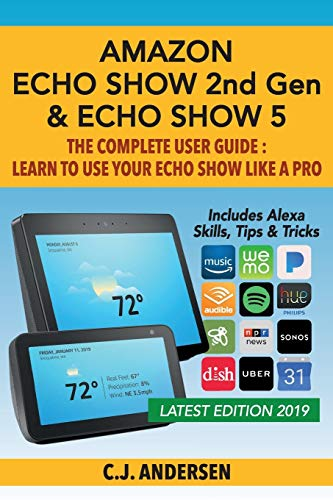 Amazon Echo Show (2nd Gen) & Echo Show 5 - The Complete User Guide: Learn to Use Your Echo Show Like A Pro: 1 (Alexa & Echo Show Setup and Tips)