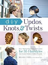 DIY Updos, Knots, & Twists: Easy, Step-by-Step Styling Instructions for 35 Hairstyles―from Inverted Fishtails to Polished Ponytails!