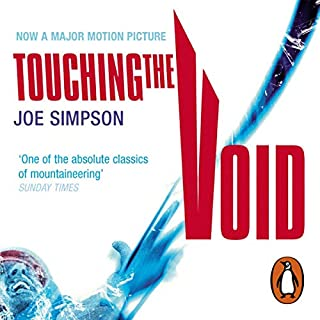 Touching the Void                   By:                                                                                                                                 Joe Simpson                               Narrated by:                                                                                                                                 Andrew Wincott,                                                                                        Daniel Weyman                      Length: 6 hrs and 52 mins     674 ratings     Overall 4.7