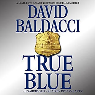 True Blue                   By:                                                                                                                                 David Baldacci                               Narrated by:                                                                                                                                 Ron McLarty                      Length: 14 hrs and 2 mins     2,390 ratings     Overall 4.2