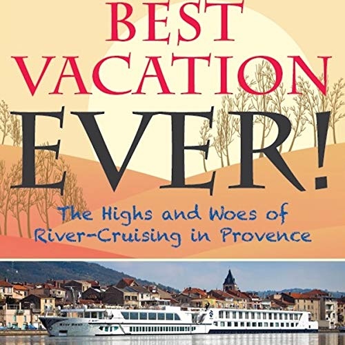 Best Vacation EVER!: The Highs and Woes of River Cruising in Provence audiobook cover art