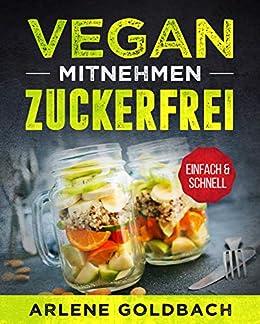 VEGAN ZUM MITNEHMEN ZUCKERFREI EINFACH & SCHNELL: Meal Prep für Berufstätige gesund & leicht durch zuckerfreie Ernährung (German Edition) by [Arlene Goldbach]
