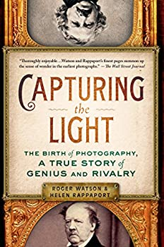 Capturing the Light  The Birth of Photography a True Story of Genius and Rivalry