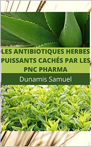 LES ANTIBIOTIQUES HERBES PUISSANTS CACHÉS PAR LES PNC PHARMA: Utilisez ces antibiotiques à base de plantes pour soigner vos maux (French Edition)