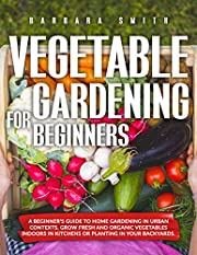VEGETABLE GARDENING FOR BEGINNERS: A Beginner's Guide to Home Gardening in Urban Contexts. Grow Fresh and Organic Vegetables Indoors in Kitchens or Planting in Your Backyards.