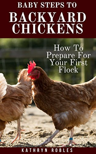 Baby Steps To Backyard Chickens: How To Prepare For Your First Flock (Backyard Homesteading Book 1) by [Kathryn Robles]
