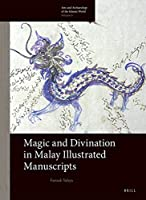 Magic and Divination in Malay Illustrated Manuscripts (Arts and Archaeology of the Islamic World)