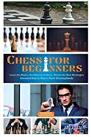 Chess for Beginners: Learn the Rules, the History of Chess. Watch the Best Strategies Revealed Step by Step to Start Winning Easily