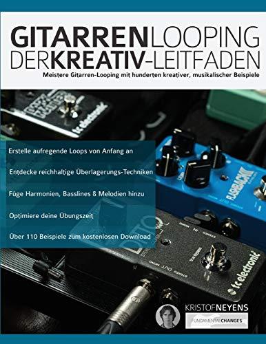 Gitarren-Looping: Der Kreativ-Leitfaden: Meistere Gitarren-Looping mit hunderten kreativer, musikalischer Beispiele (Gitarren-Looper-Pedal, Band 1)