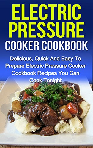 Electric Pressure Cooker Cookbook: Delicious, Quick And Easy To Prepare Electric Pressure Cooker Cookbook Recipes You Can Cook Tonight! by [Sammy Nindale]