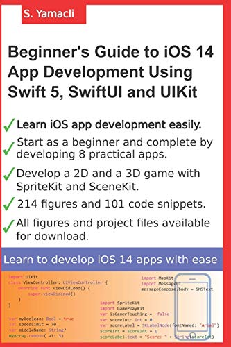 Beginner's Guide to iOS 14 App Development Using Swift 5, SwiftUI and UIKit: Develop 8 Practical Apps Including a 2D SpriteKit and a 3D SceneKit Game