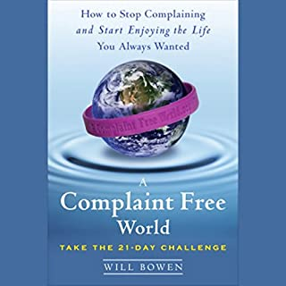 A Complaint Free World     How to Stop Complaining and Start Enjoying the Life You Always Wanted              By:                                                                                                                                 Will Bowen                               Narrated by:                                                                                                                                 Will Bowen                      Length: 4 hrs and 11 mins     339 ratings     Overall 4.6