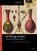 All Things Arabia: Arabian Identity and Material Culture (Arts and Archaeology of the Islamic World)