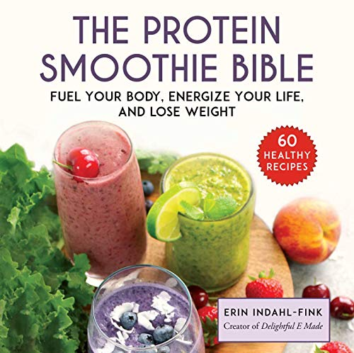 The Protein Smoothie Bible: Fuel Your Body and Energize Your Life: Fuel Your Body, Energize Your Body, and Lose Weight