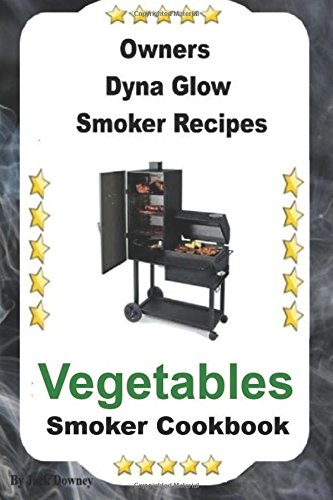 Owners Dyna Glo Smoker Recipes: Vegetable Smoker Cookbook (Volume 2)