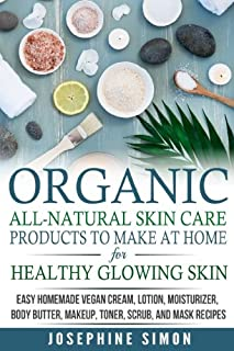 Organic All-Natural Skin Products to Make at Home for Healthy Glowing Skin: Easy Homemade Vegan Cream, Lotion, Moisturizer...