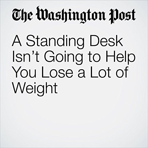 A Standing Desk Isn't Going to Help You Lose a Lot of Weight copertina